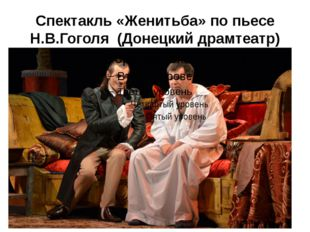 Спектакль «Женитьба» по пьесе Н.В.Гоголя (Донецкий драмтеатр)