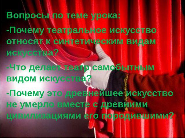 Вопросы по теме урока: -Почему театральное искусство относят к синтетическим...