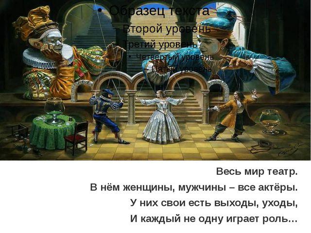 Весь мир театр. В нём женщины, мужчины – все актёры. У них свои есть выходы,...