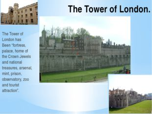 "The Tower of London. The Tower of London has Been ""fortress, palace, home of"