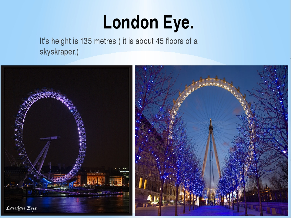 London Eye. It's height is 135 metres ( it is about 45 floors of a skyskraper.)