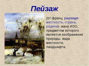 Пейзаж (от франц. paysage- местность, страна, родина)- жанр ИЗО, предметом ко