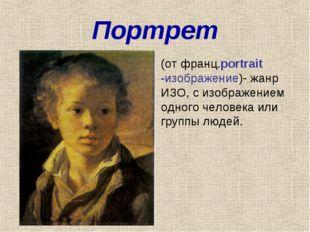 Портрет (от франц.portrait -изображение)- жанр ИЗО, с изображением одного чел