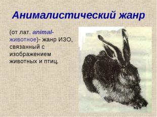 Анималистический жанр (от лат. animal- животное)- жанр ИЗО, связанный с изобр