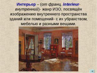 Интерьер – (от франц. interieur-внутренний)- жанр ИЗО, посвящён изображению в