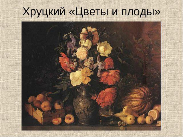 Хруцкий «Цветы и плоды»