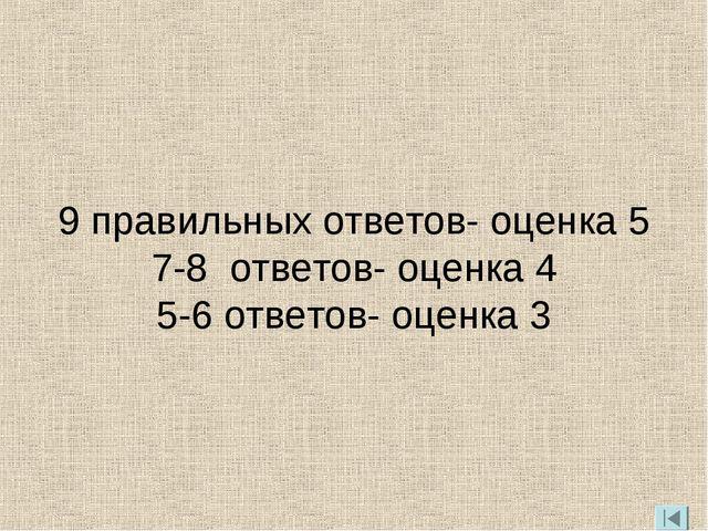 9 правильных ответов- оценка 5 7-8 ответов- оценка 4 5-6 ответов- оценка 3