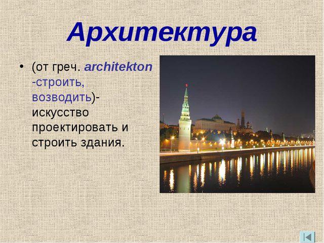 Архитектура (от греч. architekton -строить, возводить)- искусство проектирова...