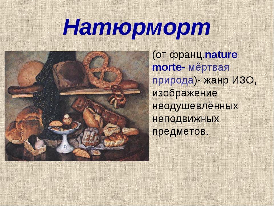 Натюрморт (от франц.nature morte- мёртвая природа)- жанр ИЗО, изображение нео...