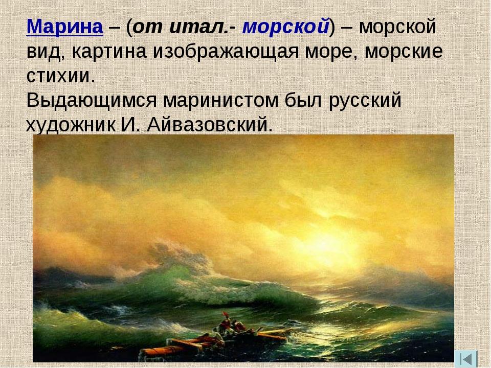 Марина – (от итал.- морской) – морской вид, картина изображающая море, морски...