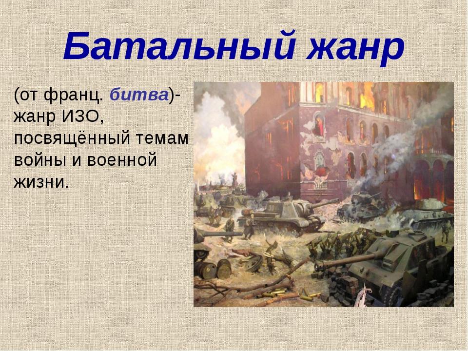 Батальный жанр (от франц. битва)- жанр ИЗО, посвящённый темам войны и военной...