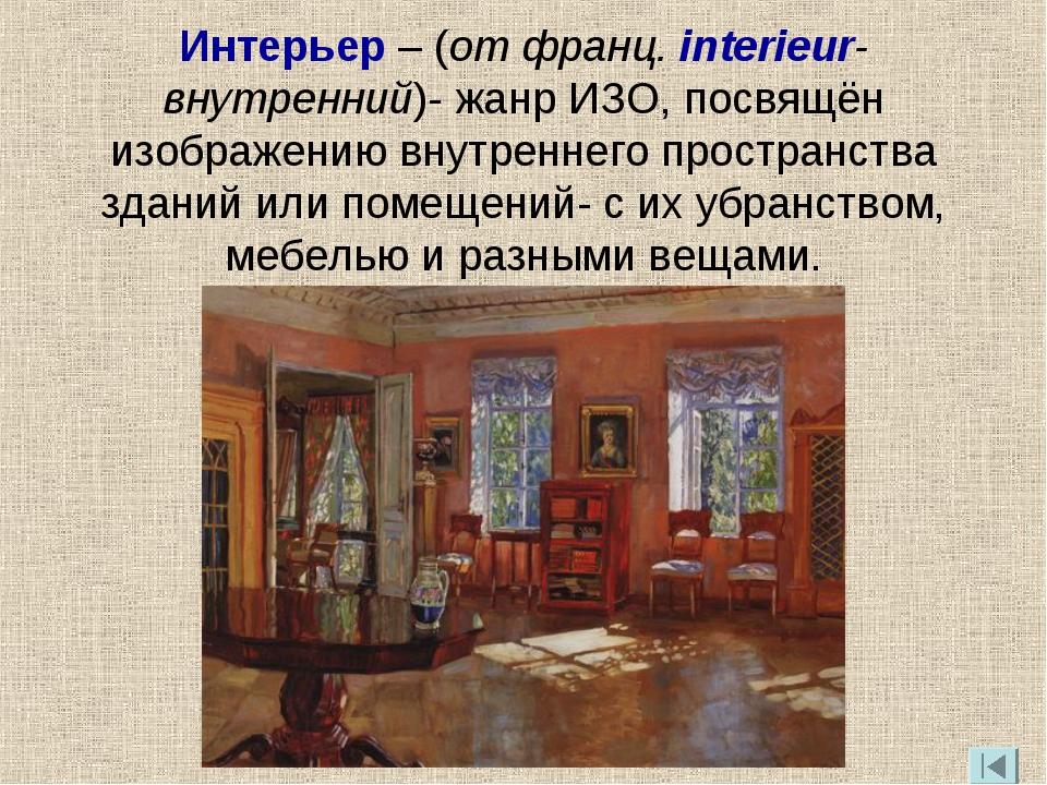 Интерьер – (от франц. interieur-внутренний)- жанр ИЗО, посвящён изображению в...
