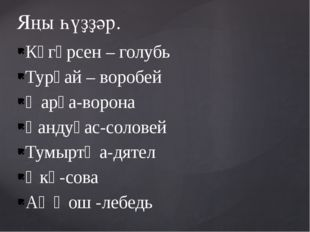 Күгәрсен – голубь Турғай – воробей Ҡарға-ворона Һандуғас-соловей Тумыртҡа-дят