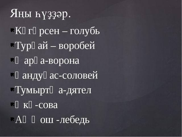 Күгәрсен – голубь Турғай – воробей Ҡарға-ворона Һандуғас-соловей Тумыртҡа-дят...