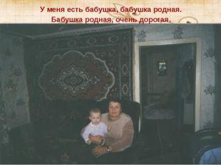 У меня есть бабушка, бабушка родная. Бабушка родная, очень дорогая.