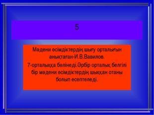5 Мәдени өсімдіктердің шығу орталығын анықтаған-И.В.Вавилов. 7-орталыққа бөлі