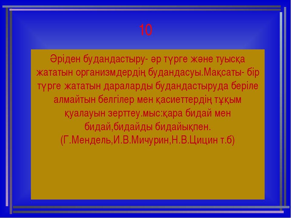 10 Әріден будандастыру- әр түрге және туысқа жататын организмдердің будандасу...