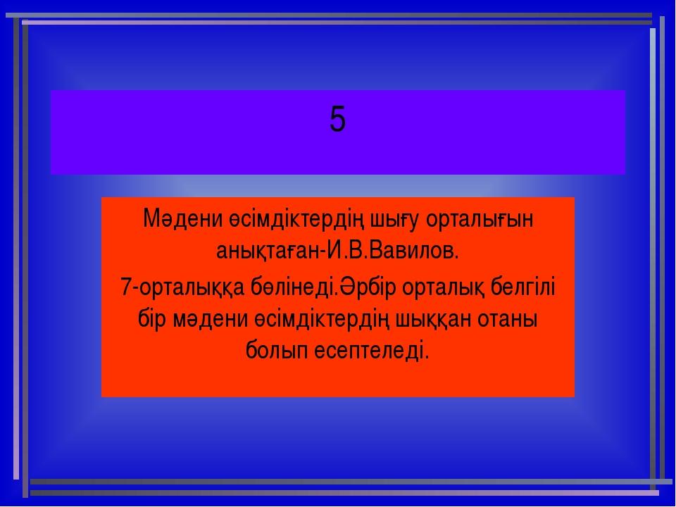 5 Мәдени өсімдіктердің шығу орталығын анықтаған-И.В.Вавилов. 7-орталыққа бөлі...