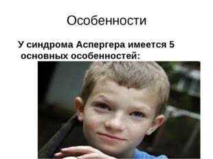 Особенности У синдрома Аспергера имеется 5 основных особенностей: