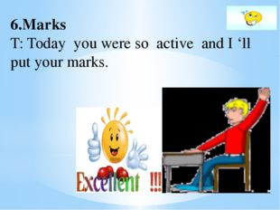 6.Marks T: Today you were so active and I 'll put your marks.