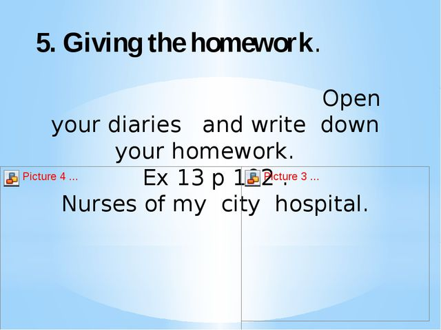 5. Giving the homework. Open your diaries and write down your homework. Ex 1...