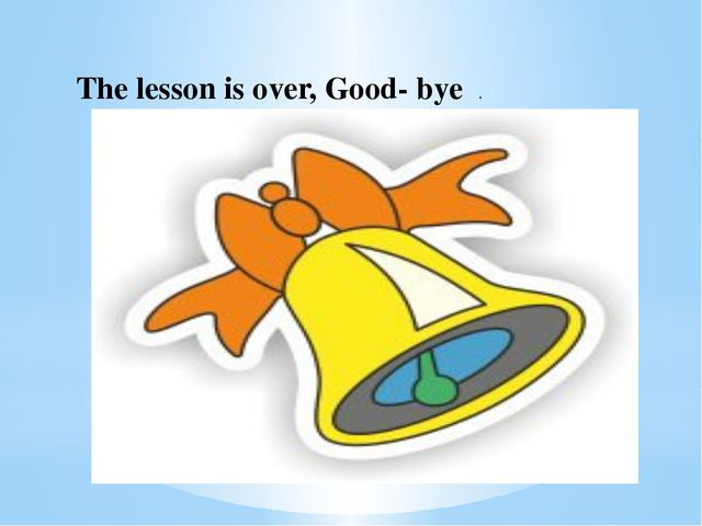 The lesson is over, Good- bye .