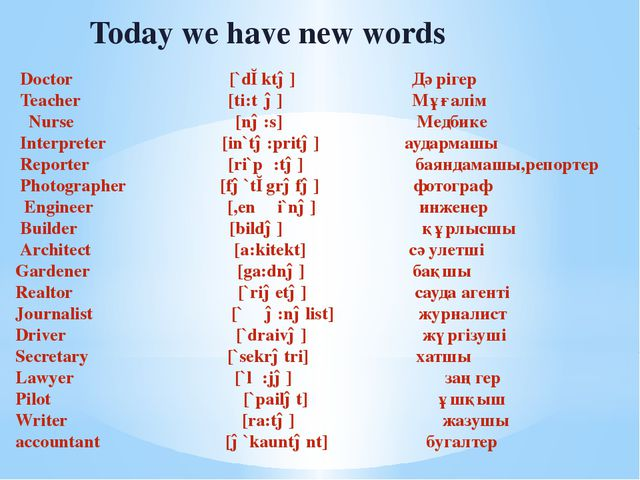 Today we have new words Doctor [`dɔktə] Дәрігер Teacher [ti:tʃə] Мұғалім Nur...