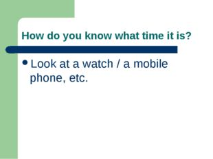 How do you know what time it is? Look at a watch / a mobile phone, etc.