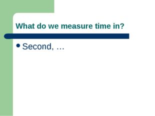 What do we measure time in? Second, …