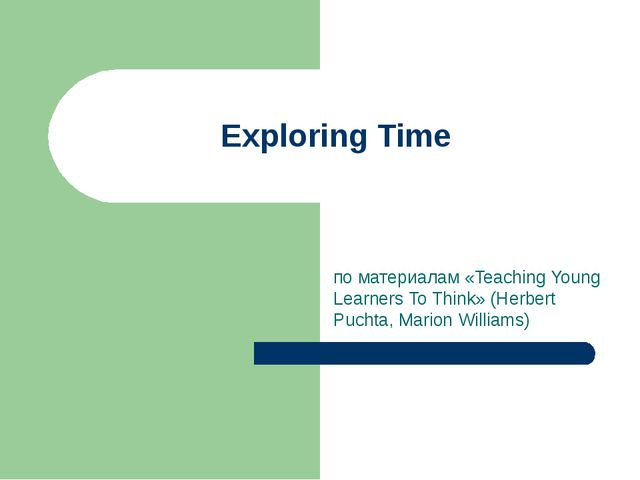 Exploring Time по материалам «Teaching Young Learners To Think» (Herbert Puch...
