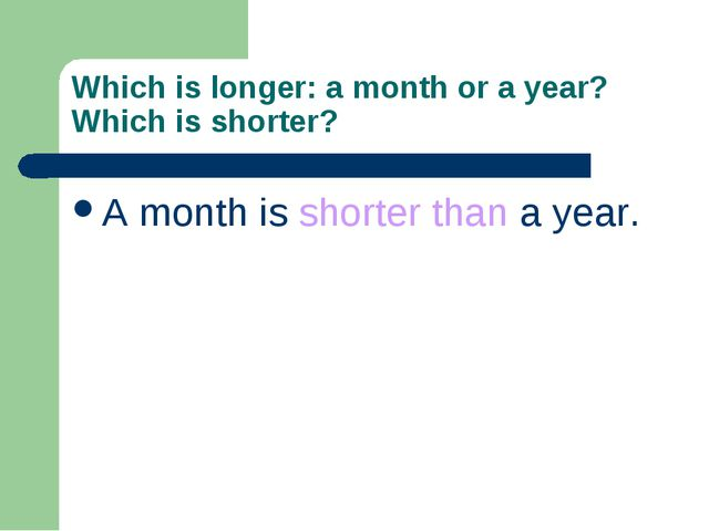 Which is longer: a month or a year? Which is shorter? A month is shorter than...