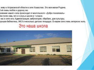 Я живу в Астраханской области в селе Хошеутово. Это моя малая Родина. Я её оч
