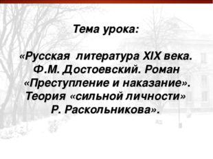Тема урока: «Русская литература XIX века. Ф.М. Достоевский. Роман «Преступле