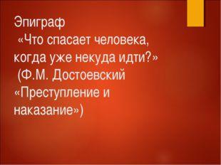 Эпиграф «Что спасает человека, когда уже некуда идти?» (Ф.М. Достоевский «Пре