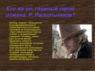 Кто же он, главный герой романа, Р. Раскольников? молод, беден, «находится в