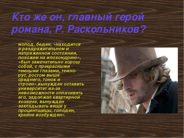 Кто же он, главный герой романа, Р. Раскольников? молод, беден, «находится в...