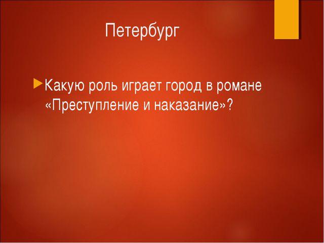Петербург Какую роль играет город в романе «Преступление и наказание»?