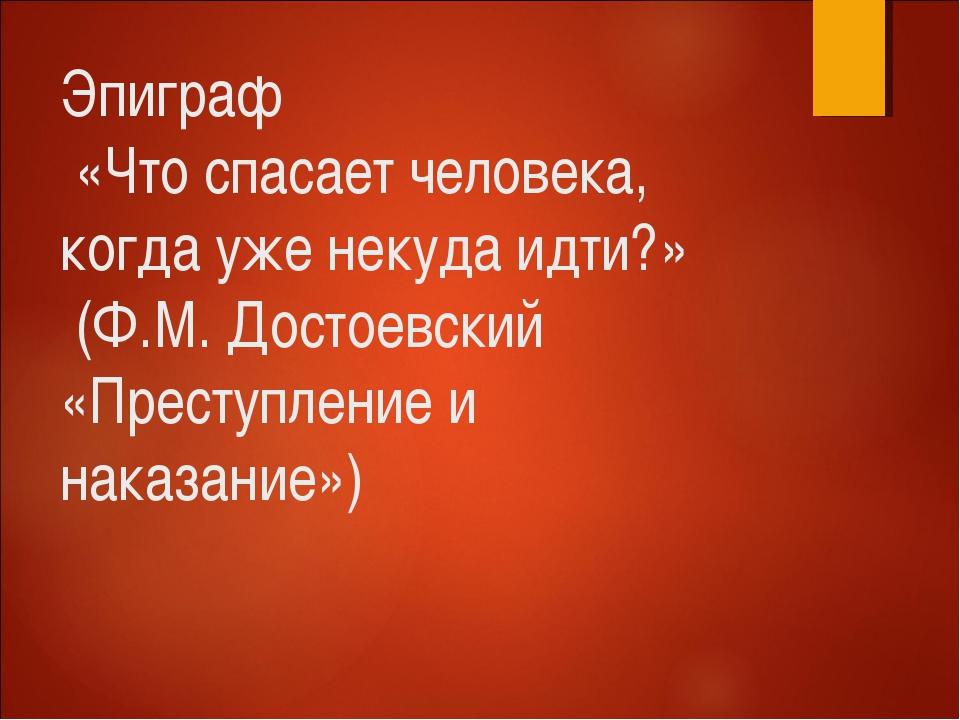 Эпиграф «Что спасает человека, когда уже некуда идти?» (Ф.М. Достоевский «Пре...