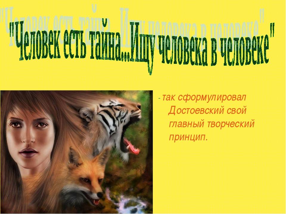 - так сформулировал Достоевский свой главный творческий принцип.