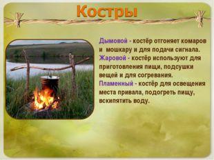 Дымовой - костёр отгоняет комаров и мошкару и для подачи сигнала. Жаровой - к