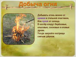 Добывать огонь можно от кремня и стальной пластинки, Или лупой от солнца. В