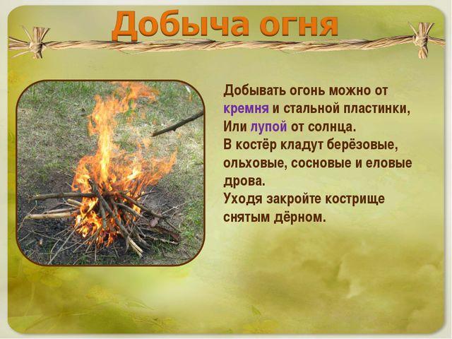 Добывать огонь можно от кремня и стальной пластинки, Или лупой от солнца. В...