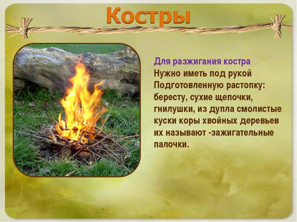 Для разжигания костра Нужно иметь под рукой Подготовленную растопку: бересту,...