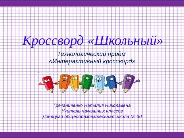 Кроссворд «Школьный» Технологический приём «Интерактивный кроссворд» Гречанич...