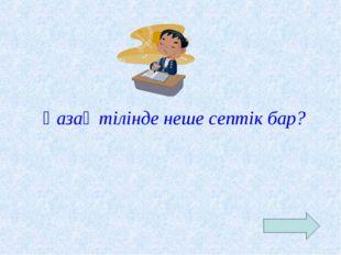 Қазақ тілінде неше септік бар?