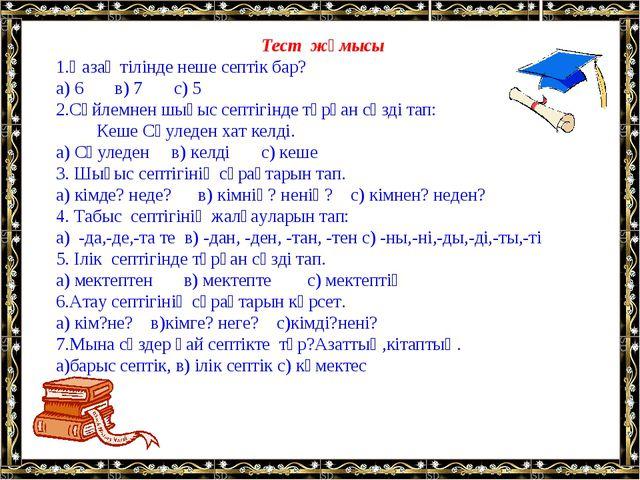 Тест жұмысы 1.Қазақ тілінде неше септік бар? а) 6 в) 7 с) 5 2.Сөйлемнен шығыс...