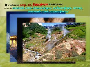 В учебнике стр. 10, рис. 2 «Биосфера – область распространения жизни» Биосфер
