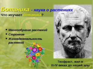 Ботаника - наука о растениях Что изучает ботаника? Многообразие растений Стро