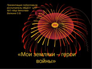 «Мои земляки – герои войны» Презентацию подготовила воспитатель МБДОУ ЦРР №5