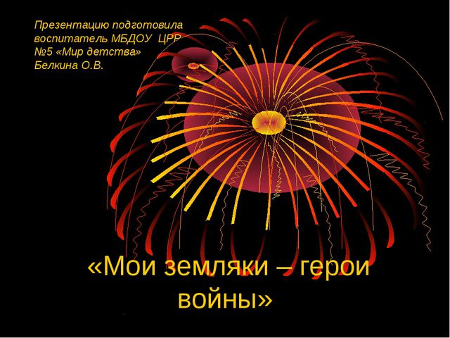 «Мои земляки – герои войны» Презентацию подготовила воспитатель МБДОУ ЦРР №5...